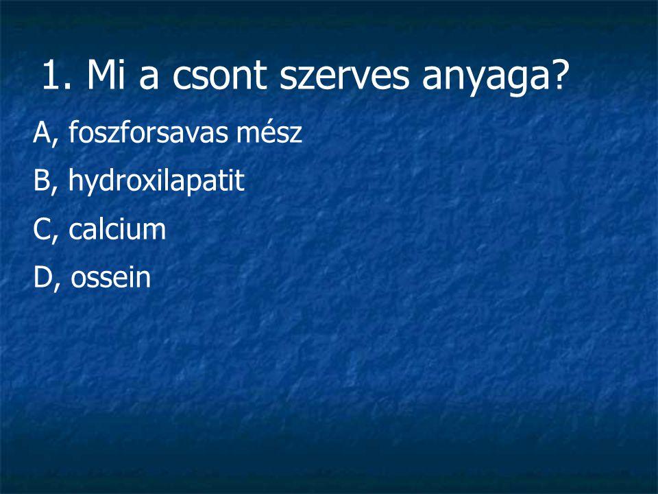 1. Mi a csont szerves anyaga? A, foszforsavas mész B, hydroxilapatit C, calcium D, ossein