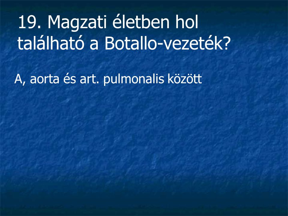 19. Magzati életben hol található a Botallo-vezeték? A, aorta és art. pulmonalis között