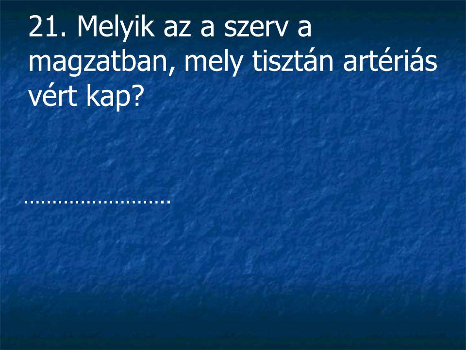 21. Melyik az a szerv a magzatban, mely tisztán artériás vért kap? ……………………..