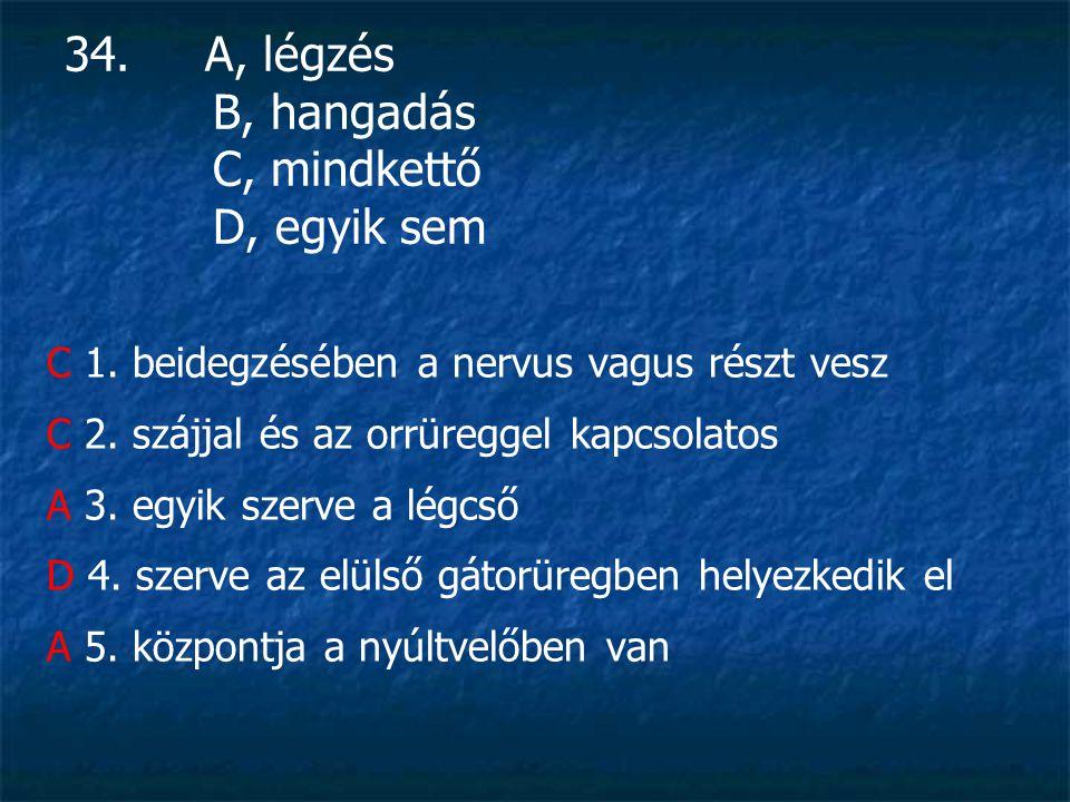 34.A, légzés B, hangadás C, mindkettő D, egyik sem C 1.