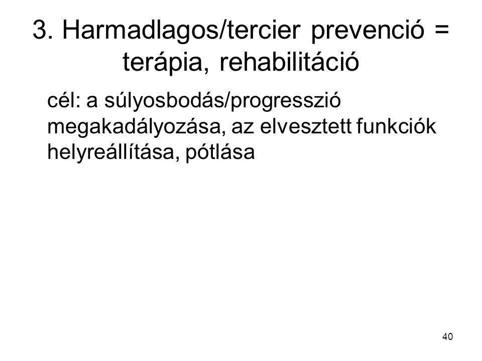 40 3. Harmadlagos/tercier prevenció = terápia, rehabilitáció cél: a súlyosbodás/progresszió megakadályozása, az elvesztett funkciók helyreállítása, pó
