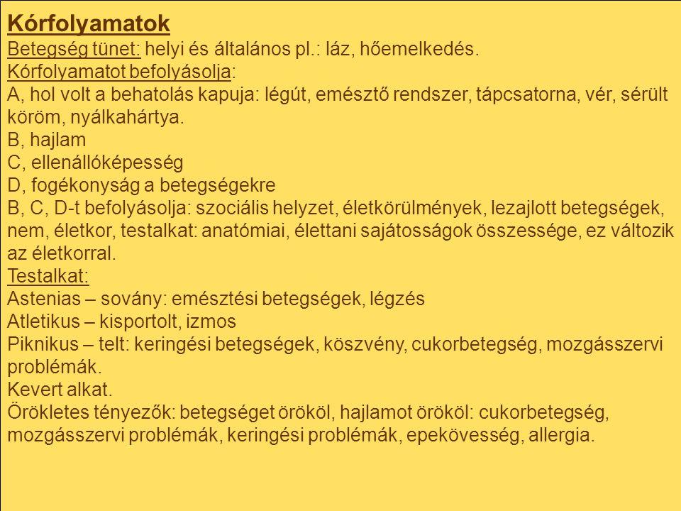Kórfolyamatok Betegség tünet: helyi és általános pl.: láz, hőemelkedés. Kórfolyamatot befolyásolja: A, hol volt a behatolás kapuja: légút, emésztő ren