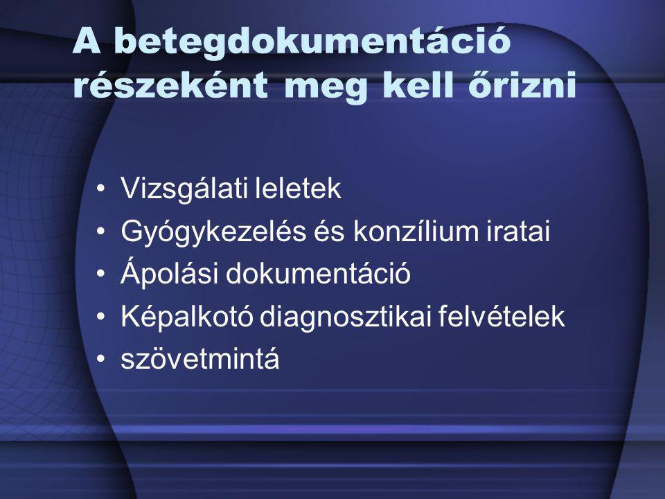 A betegdokumentáció részeként meg kell őrizni Vizsgálati leletek Gyógykezelés és konzílium iratai Ápolási dokumentáció Képalkotó diagnosztikai felvéte