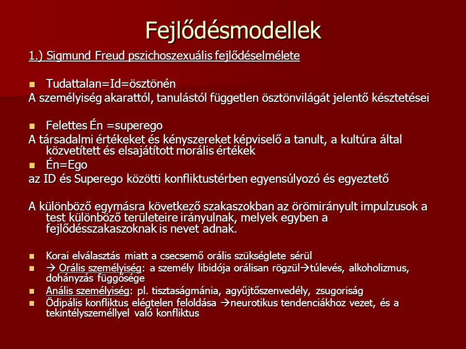 Fejlődésmodellek 1.) Sigmund Freud pszichoszexuális fejlődéselmélete Tudattalan=Id=ösztönén Tudattalan=Id=ösztönén A személyiség akarattól, tanulástól