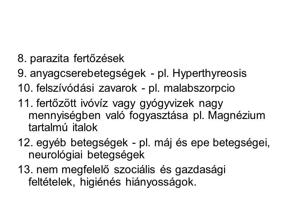 8. parazita fertőzések 9. anyagcserebetegségek - pl. Hyperthyreosis 10. felszívódási zavarok - pl. malabszorpcio 11. fertőzött ivóvíz vagy gyógyvizek