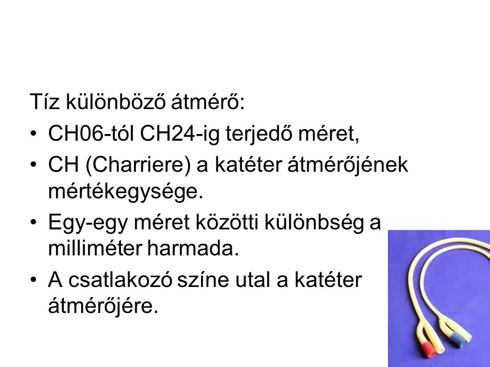 Tíz különböző átmérő: CH06-tól CH24-ig terjedő méret, CH (Charriere) a katéter átmérőjének mértékegysége. Egy-egy méret közötti különbség a milliméter