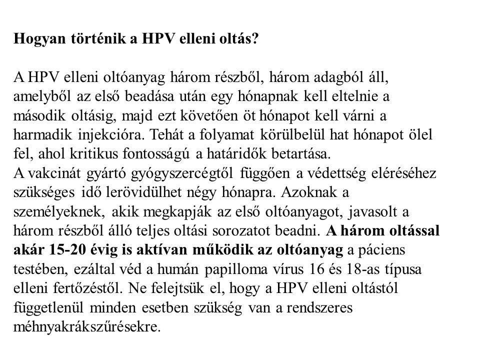 Hogyan történik a HPV elleni oltás? A HPV elleni oltóanyag három részből, három adagból áll, amelyből az első beadása után egy hónapnak kell eltelnie