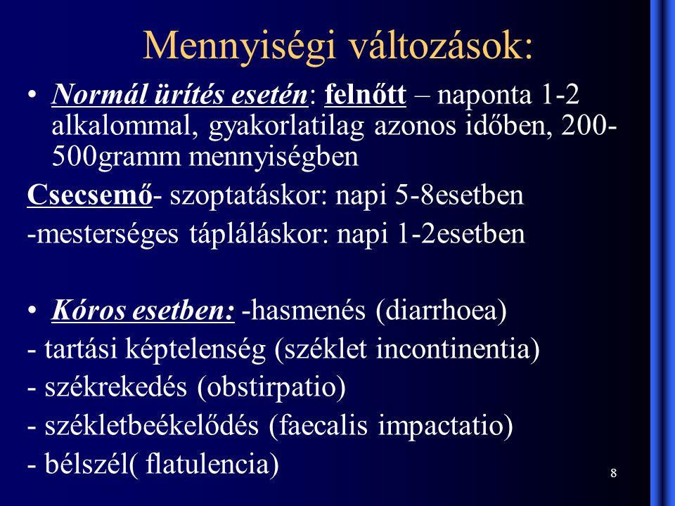 8 Mennyiségi változások: Normál ürítés esetén: felnőtt – naponta 1-2 alkalommal, gyakorlatilag azonos időben, 200- 500gramm mennyiségben Csecsemő- szoptatáskor: napi 5-8esetben -mesterséges tápláláskor: napi 1-2esetben Kóros esetben: -hasmenés (diarrhoea) - tartási képtelenség (széklet incontinentia) - székrekedés (obstirpatio) - székletbeékelődés (faecalis impactatio) - bélszél( flatulencia)