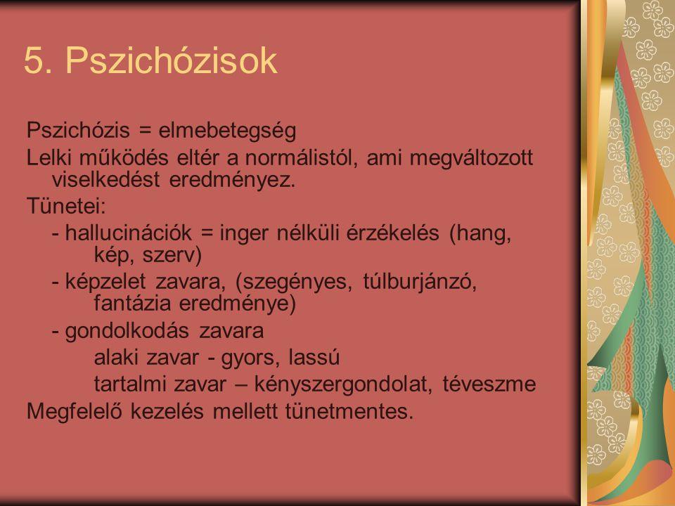 5. Pszichózisok Pszichózis = elmebetegség Lelki működés eltér a normálistól, ami megváltozott viselkedést eredményez. Tünetei: - hallucinációk = inger