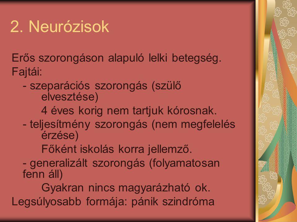 2. Neurózisok Erős szorongáson alapuló lelki betegség. Fajtái: - szeparációs szorongás (szülő elvesztése) 4 éves korig nem tartjuk kórosnak. - teljesí