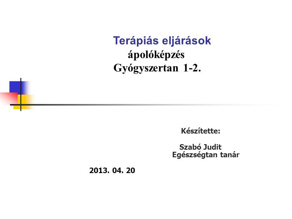 Terápiás eljárások ápolóképzés Gyógyszertan 1-2. Készítette: Szabó Judit Egészségtan tanár. 2013. 04. 20