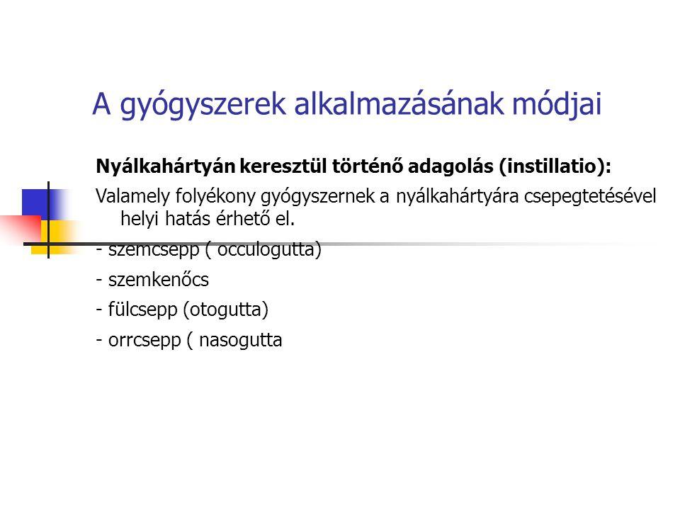 A gyógyszerek alkalmazásának módjai Nyálkahártyán keresztül történő adagolás (instillatio): Valamely folyékony gyógyszernek a nyálkahártyára csepegtet