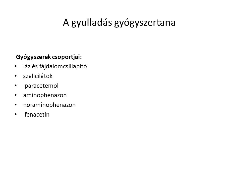 A gyulladás gyógyszertana SZALICILÁTOK: acetilszalicilsav: ASPIRIN, ASPRO, ASTRIX, ISTOPIRIN + kombináció: ASPIRIN PLUS C Ca acetilszalicilsav: KALMOPIRIN Alkalmazásuk: láz, fájdalom- gyulladásban egyaránt Adag: 10mg / kg 4 óránként Mellékhatás: fülzúgás gyomorfájdalom, vérzés, súlyos májkárosodás, encephalopatia.