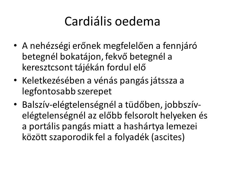 Cardiális oedema A nehézségi erőnek megfelelően a fennjáró betegnél bokatájon, fekvő betegnél a keresztcsont tájékán fordul elő Keletkezésében a vénás
