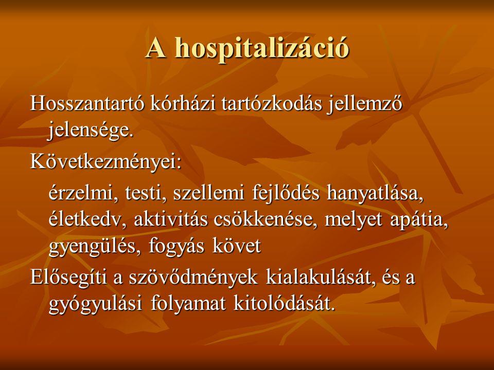 A hospitalizáció Hosszantartó kórházi tartózkodás jellemző jelensége. Következményei: érzelmi, testi, szellemi fejlődés hanyatlása, életkedv, aktivitá