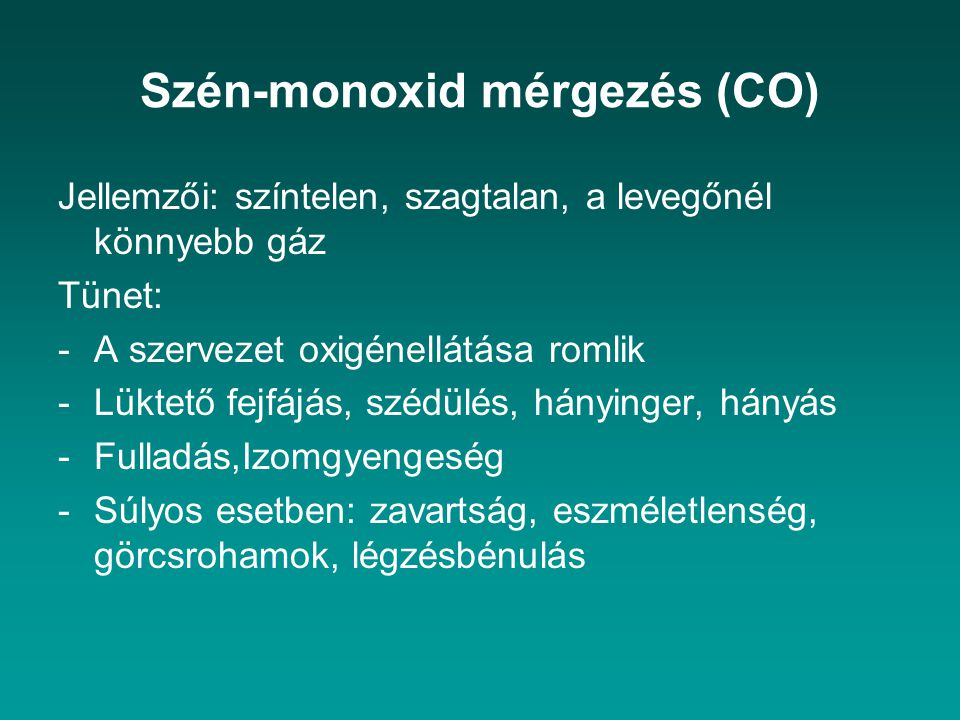 Szén-monoxid mérgezés (CO) Jellemzői: színtelen, szagtalan, a levegőnél könnyebb gáz Tünet: -A szervezet oxigénellátása romlik -Lüktető fejfájás, széd