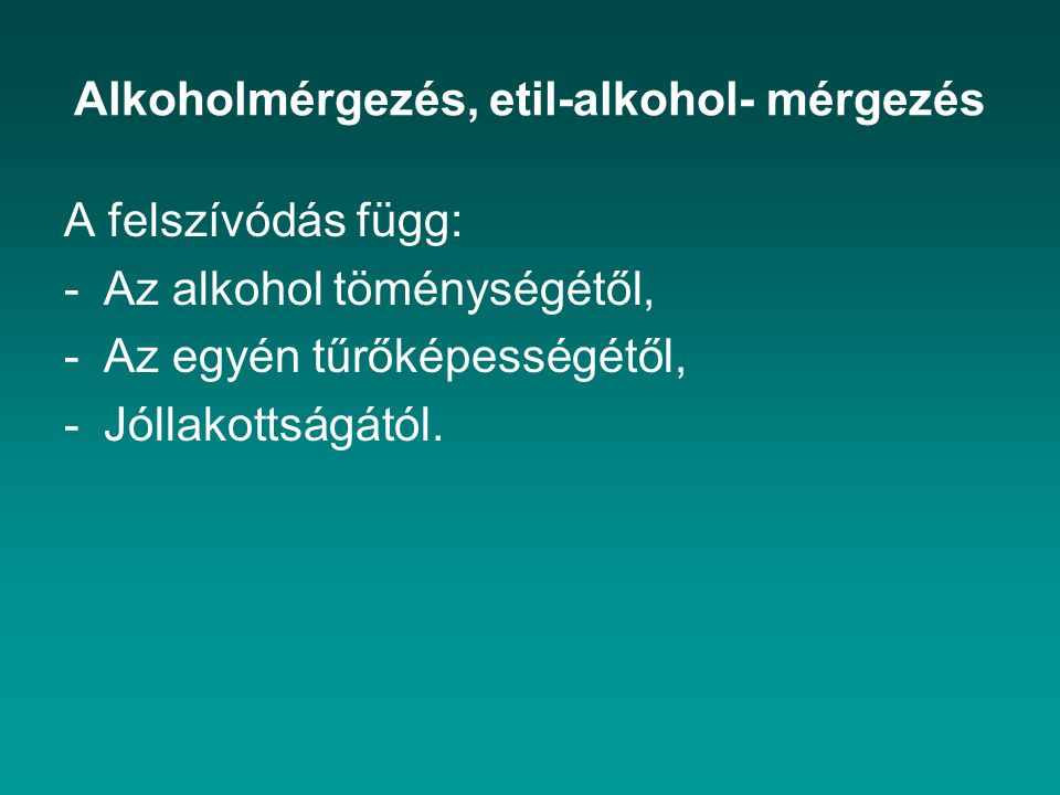 Alkoholmérgezés, etil-alkohol- mérgezés A felszívódás függ: -Az alkohol töménységétől, -Az egyén tűrőképességétől, -Jóllakottságától.