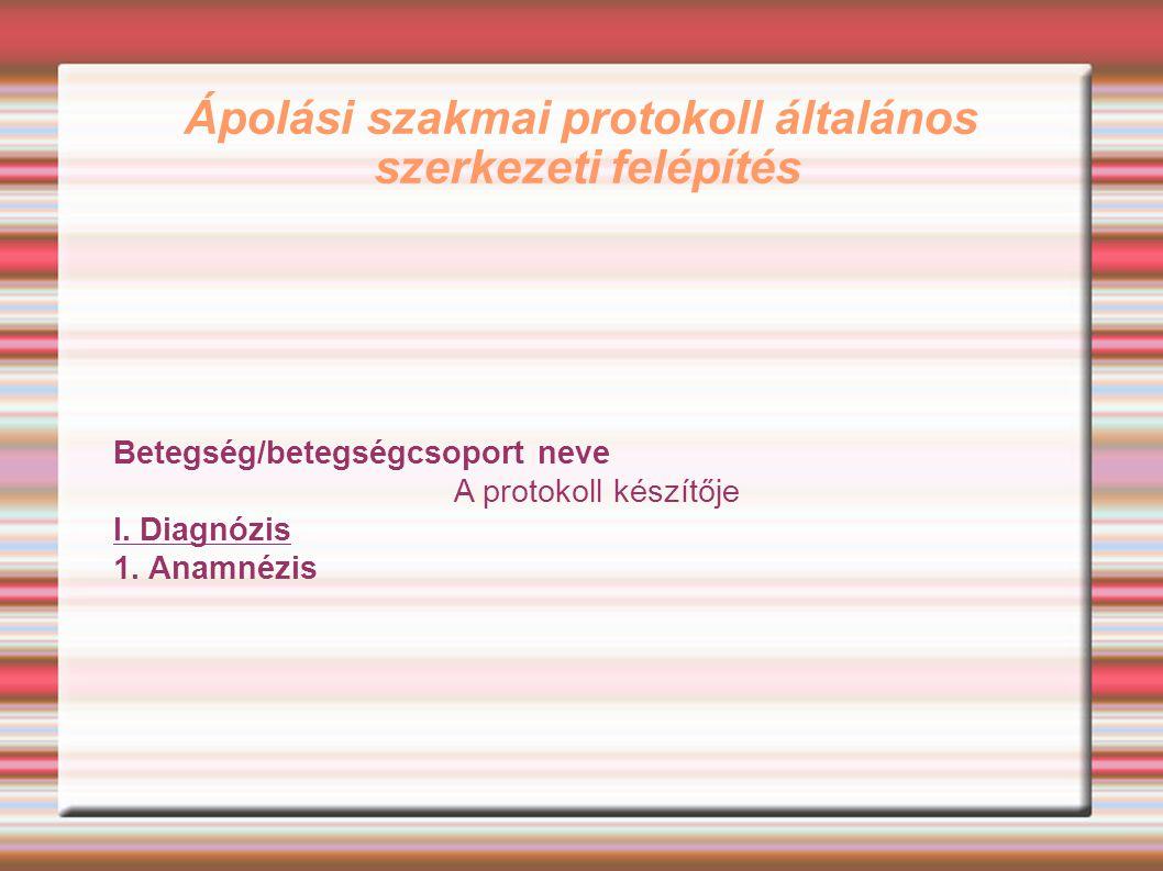 Ápolási szakmai protokoll általános szerkezeti felépítés Betegség/betegségcsoport neve A protokoll készítője I. Diagnózis 1. Anamnézis
