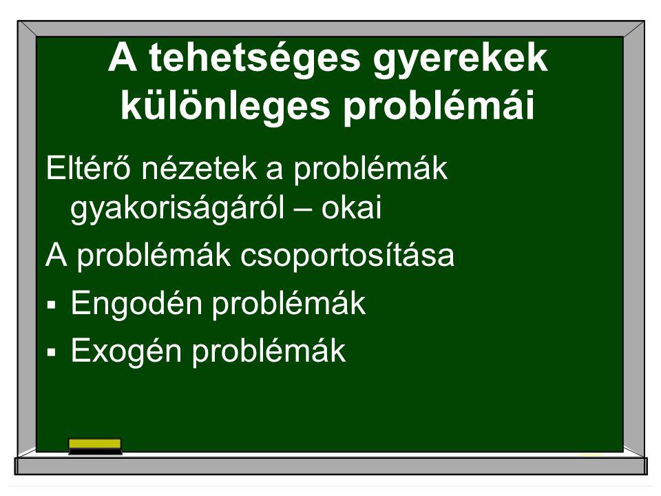 A tehetséges gyerekek különleges problémái Eltérő nézetek a problémák gyakoriságáról – okai A problémák csoportosítása  Engodén problémák  Exogén problémák