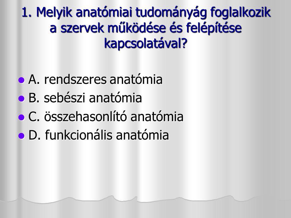 1. Melyik anatómiai tudományág foglalkozik a szervek működése és felépítése kapcsolatával? A. rendszeres anatómia A. rendszeres anatómia B. sebészi an