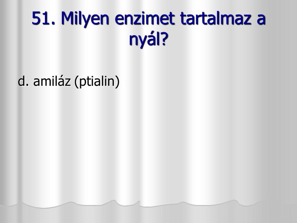 51. Milyen enzimet tartalmaz a nyál? d. amiláz (ptialin)