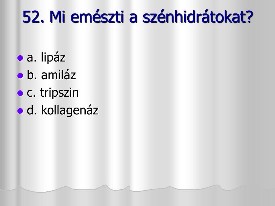 52. Mi emészti a szénhidrátokat? a. lipáz a. lipáz b. amiláz b. amiláz c. tripszin c. tripszin d. kollagenáz d. kollagenáz