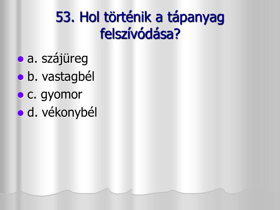 53. Hol történik a tápanyag felszívódása? a. szájüreg a. szájüreg b. vastagbél b. vastagbél c. gyomor c. gyomor d. vékonybél d. vékonybél