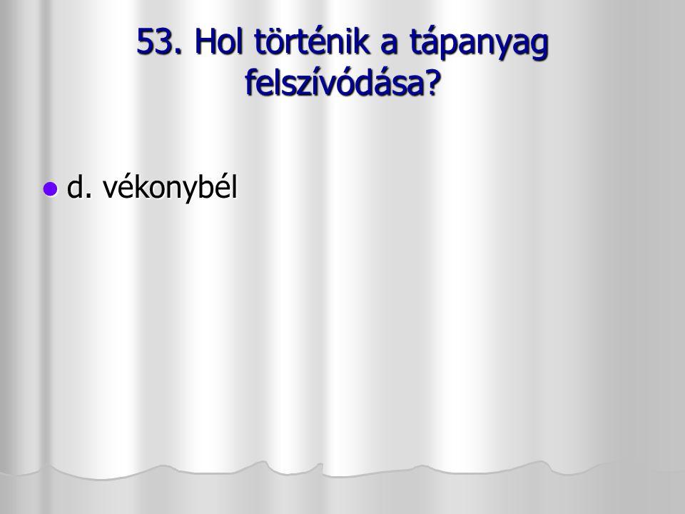53. Hol történik a tápanyag felszívódása? d. vékonybél d. vékonybél