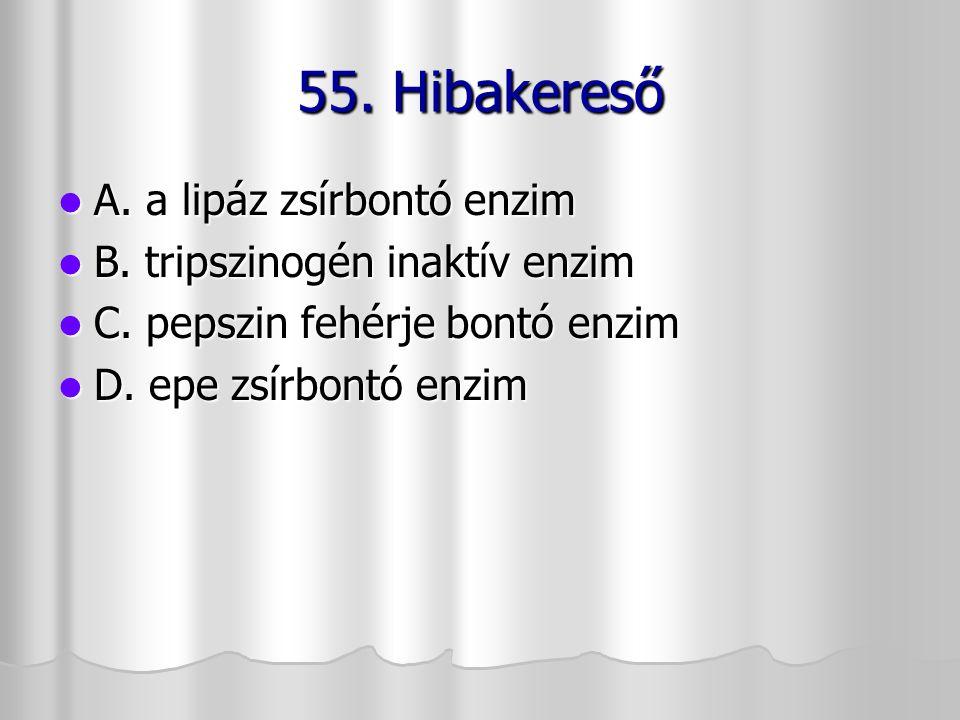 55. Hibakereső A. a lipáz zsírbontó enzim A. a lipáz zsírbontó enzim B. tripszinogén inaktív enzim B. tripszinogén inaktív enzim C. pepszin fehérje bo