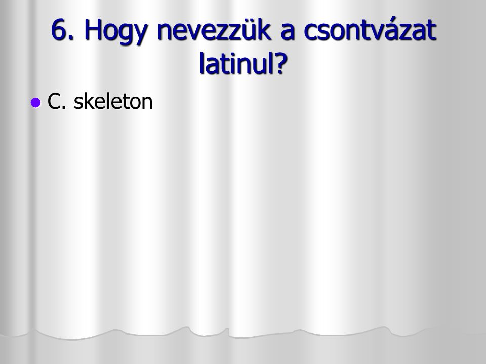 6. Hogy nevezzük a csontvázat latinul? 6. Hogy nevezzük a csontvázat latinul? C. skeleton C. skeleton
