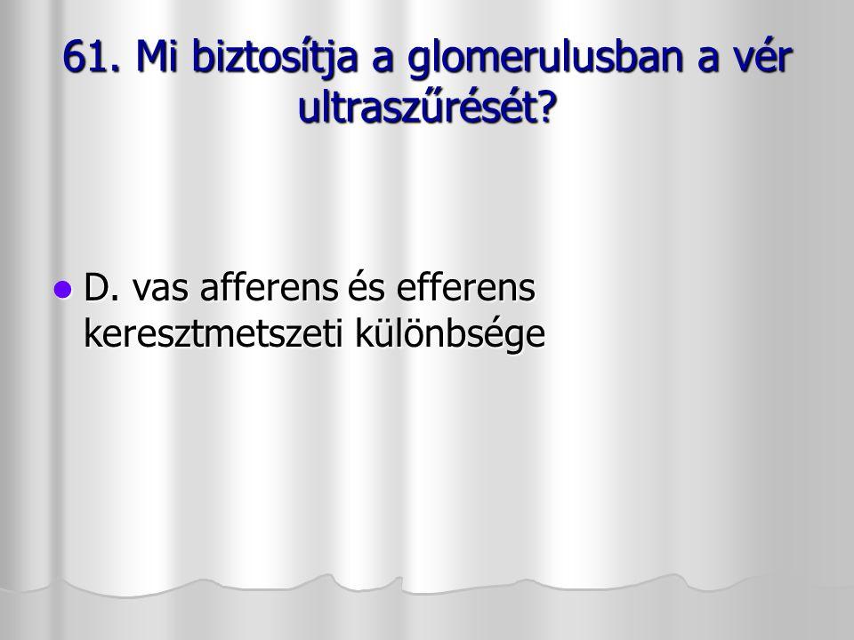 61. Mi biztosítja a glomerulusban a vér ultraszűrését? D. vas afferens és efferens keresztmetszeti különbsége D. vas afferens és efferens keresztmetsz