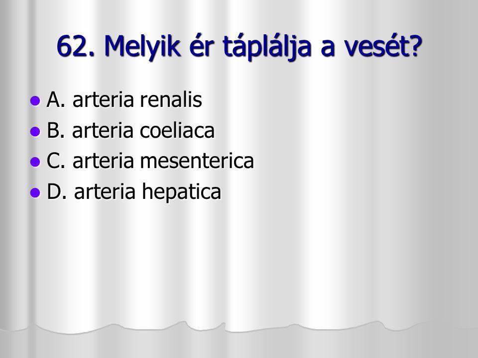 62. Melyik ér táplálja a vesét? A. arteria renalis A. arteria renalis B. arteria coeliaca B. arteria coeliaca C. arteria mesenterica C. arteria mesent