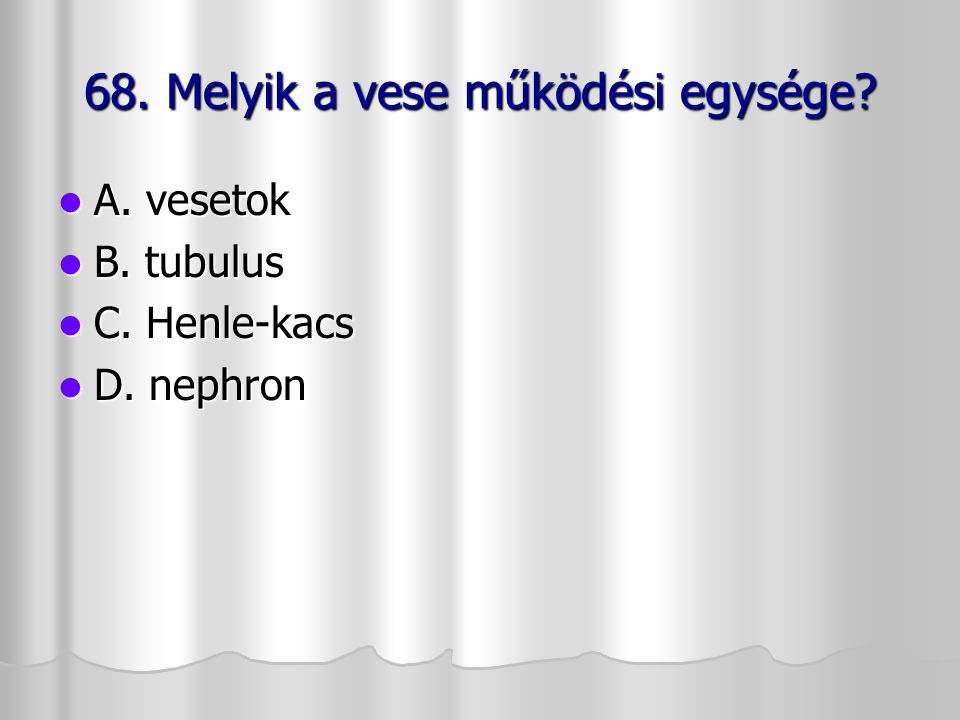 68. Melyik a vese működési egysége? A. vesetok A. vesetok B. tubulus B. tubulus C. Henle-kacs C. Henle-kacs D. nephron D. nephron