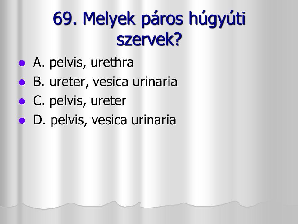 69. Melyek páros húgyúti szervek? A. pelvis, urethra A. pelvis, urethra B. ureter, vesica urinaria B. ureter, vesica urinaria C. pelvis, ureter C. pel
