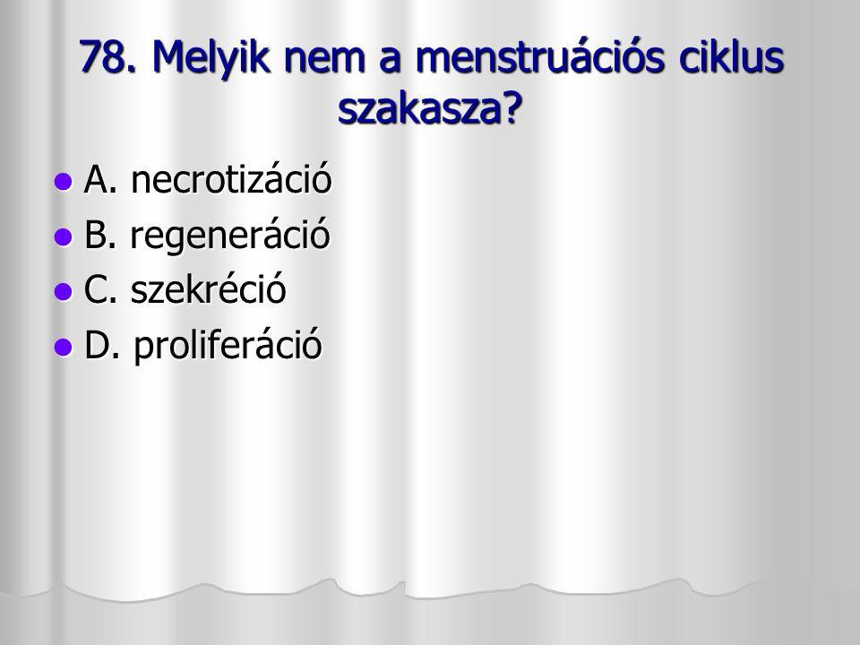 78. Melyik nem a menstruációs ciklus szakasza? A. necrotizáció A. necrotizáció B. regeneráció B. regeneráció C. szekréció C. szekréció D. proliferáció
