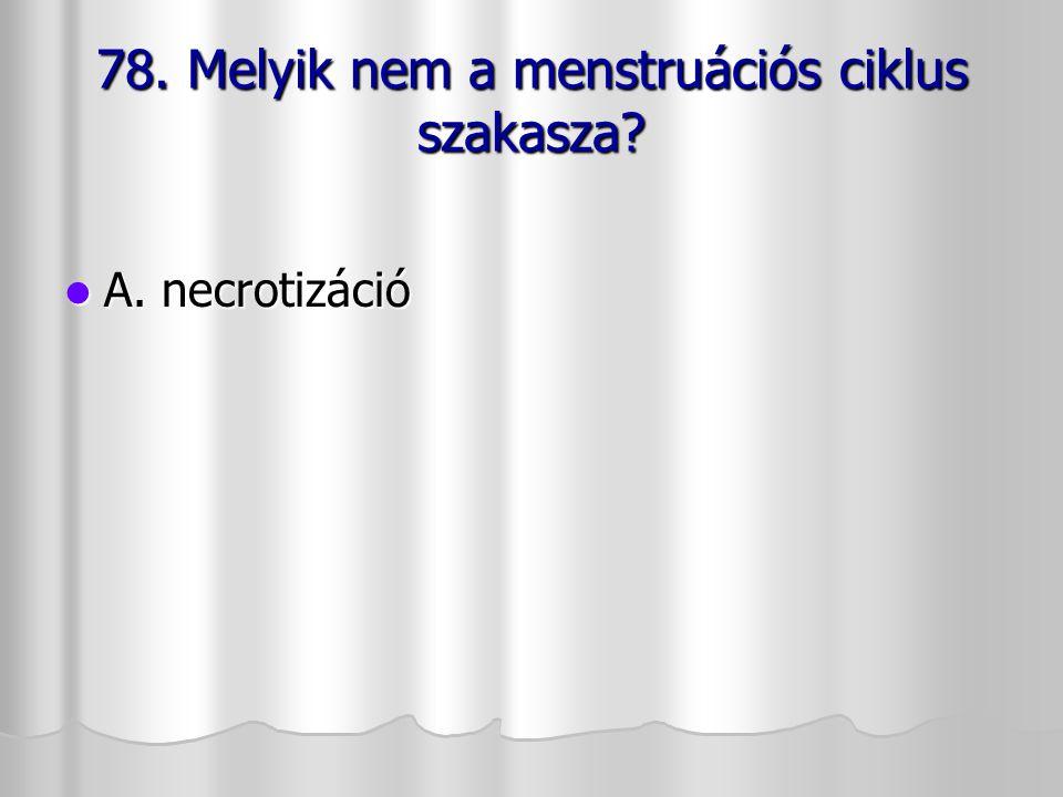 78. Melyik nem a menstruációs ciklus szakasza? A. necrotizáció A. necrotizáció