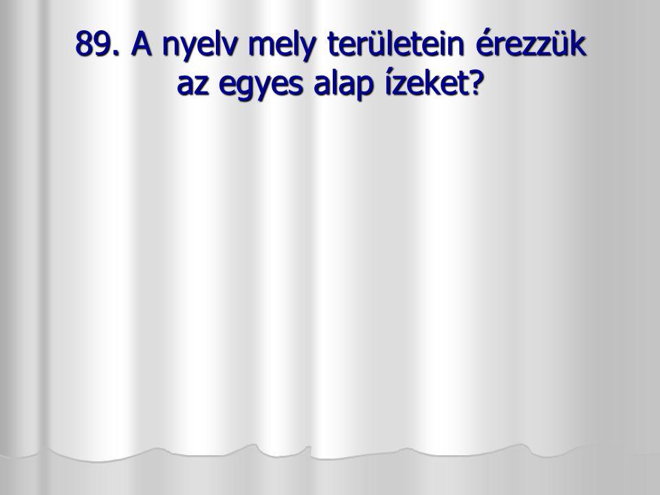 89. A nyelv mely területein érezzük az egyes alap ízeket?