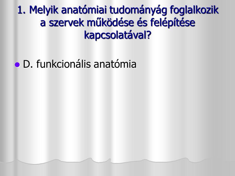 1. Melyik anatómiai tudományág foglalkozik a szervek működése és felépítése kapcsolatával? D. funkcionális anatómia D. funkcionális anatómia