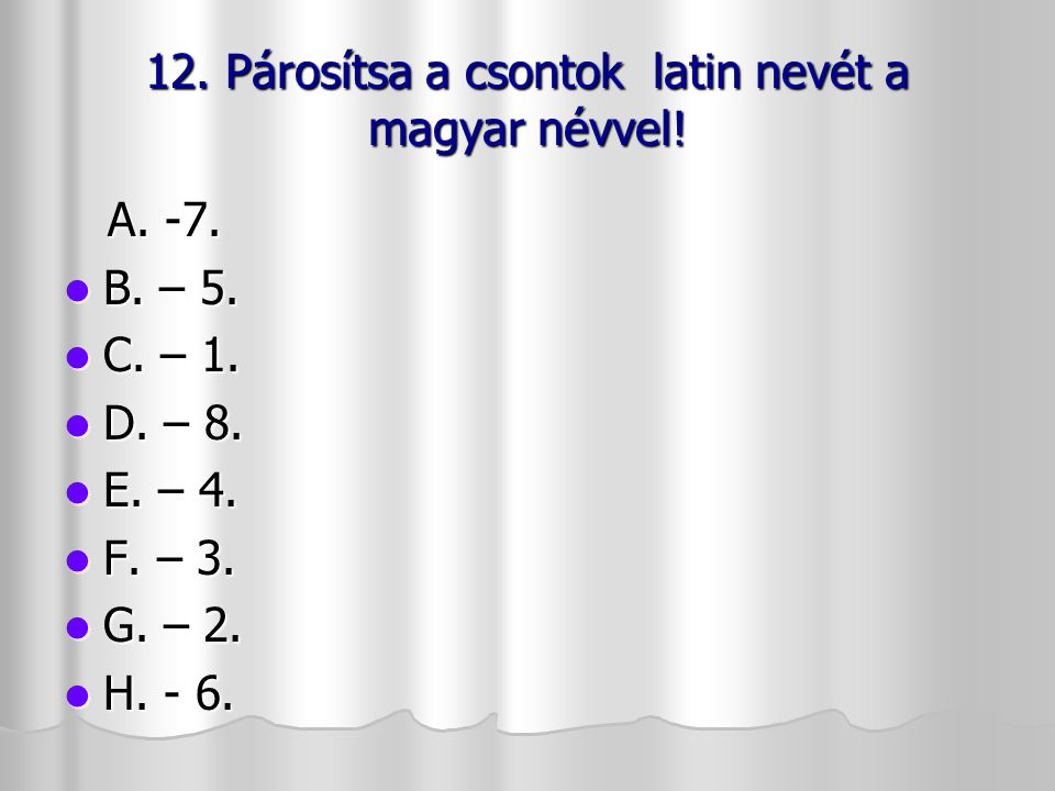 12. Párosítsa a csontok latin nevét a magyar névvel! A. -7. A. -7. B. – 5. B. – 5. C. – 1. C. – 1. D. – 8. D. – 8. E. – 4. E. – 4. F. – 3. F. – 3. G.