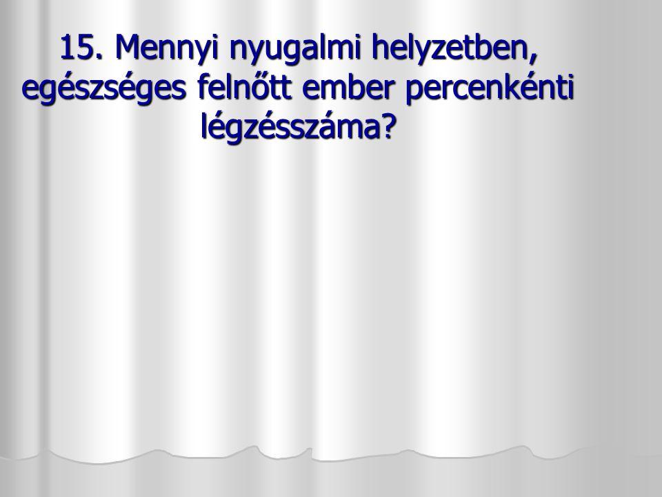 15. Mennyi nyugalmi helyzetben, egészséges felnőtt ember percenkénti légzésszáma? 15. Mennyi nyugalmi helyzetben, egészséges felnőtt ember percenkénti