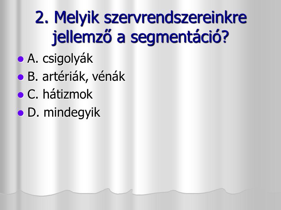 2. Melyik szervrendszereinkre jellemző a segmentáció? A. csigolyák A. csigolyák B. artériák, vénák B. artériák, vénák C. hátizmok C. hátizmok D. minde