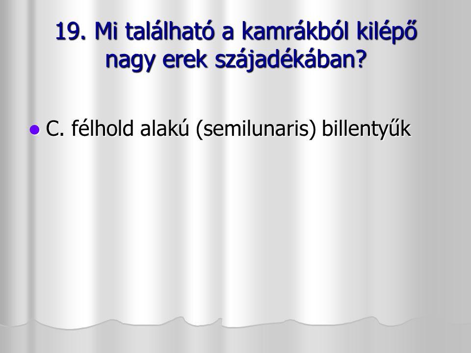 19. Mi található a kamrákból kilépő nagy erek szájadékában? C. félhold alakú (semilunaris) billentyűk C. félhold alakú (semilunaris) billentyűk