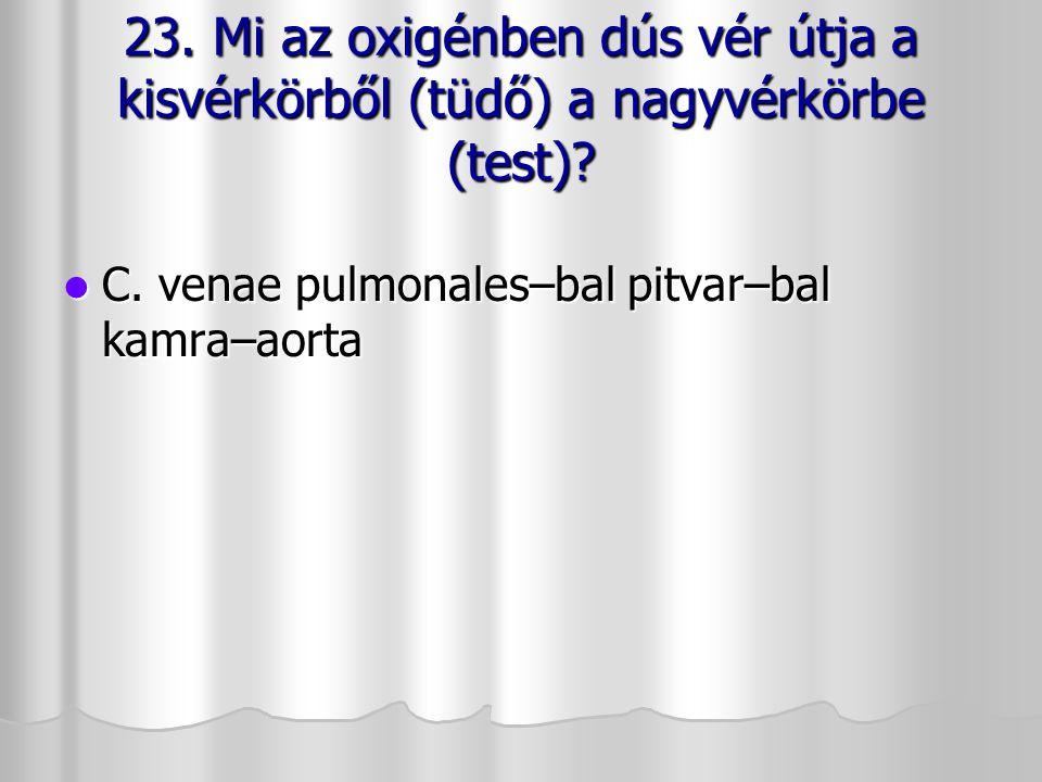 23. Mi az oxigénben dús vér útja a kisvérkörből (tüdő) a nagyvérkörbe (test)? C. venae pulmonales–bal pitvar–bal kamra–aorta C. venae pulmonales–bal p