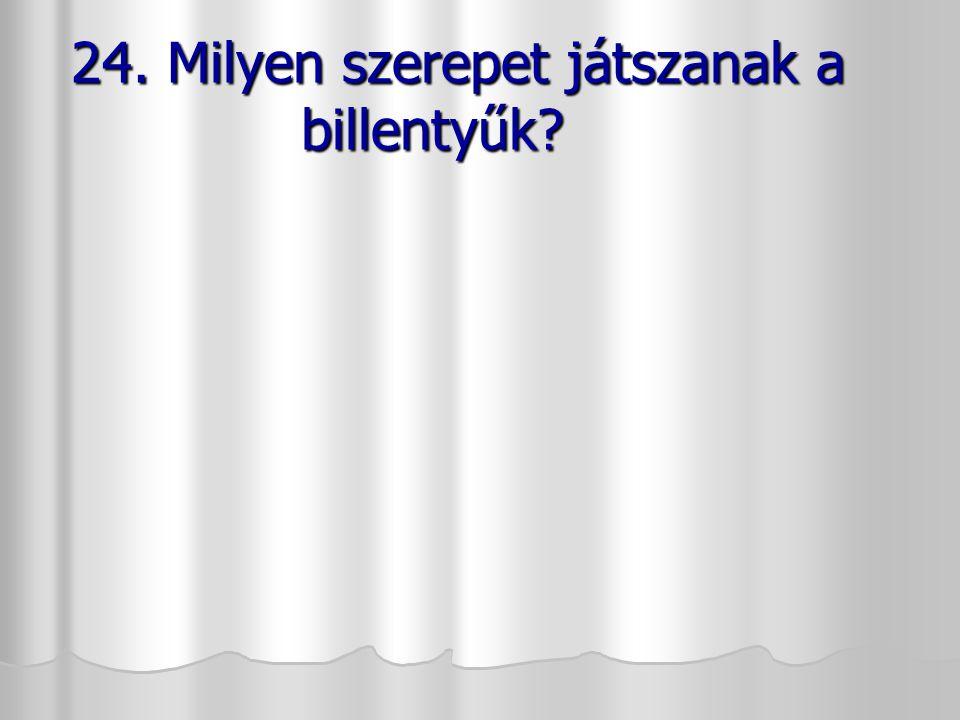 24. Milyen szerepet játszanak a billentyűk? 24. Milyen szerepet játszanak a billentyűk?