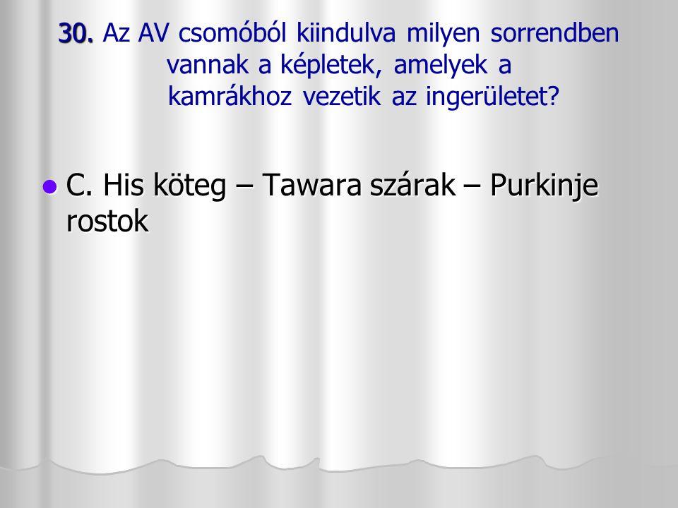30. 30. Az AV csomóból kiindulva milyen sorrendben vannak a képletek, amelyek a kamrákhoz vezetik az ingerületet? C. His köteg – Tawara szárak – Purki