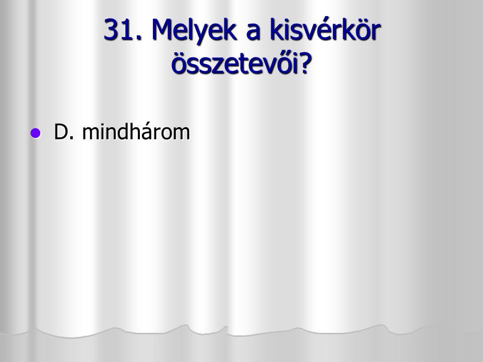31. Melyek a kisvérkör összetevői? D. mindhárom D. mindhárom