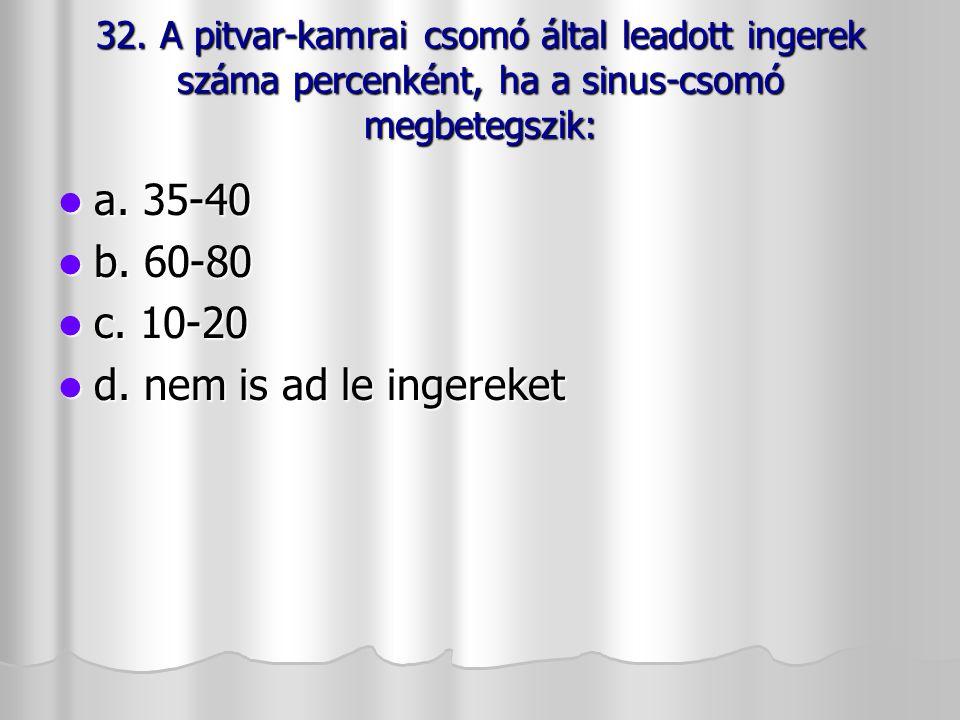 32. A pitvar-kamrai csomó által leadott ingerek száma percenként, ha a sinus-csomó megbetegszik: a. 35-40 a. 35-40 b. 60-80 b. 60-80 c. 10-20 c. 10-20