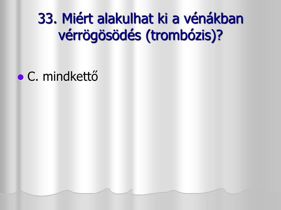 33. Miért alakulhat ki a vénákban vérrögösödés (trombózis)? C. mindkettő C. mindkettő