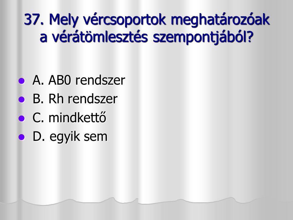37. Mely vércsoportok meghatározóak a vérátömlesztés szempontjából? A. AB0 rendszer A. AB0 rendszer B. Rh rendszer B. Rh rendszer C. mindkettő C. mind