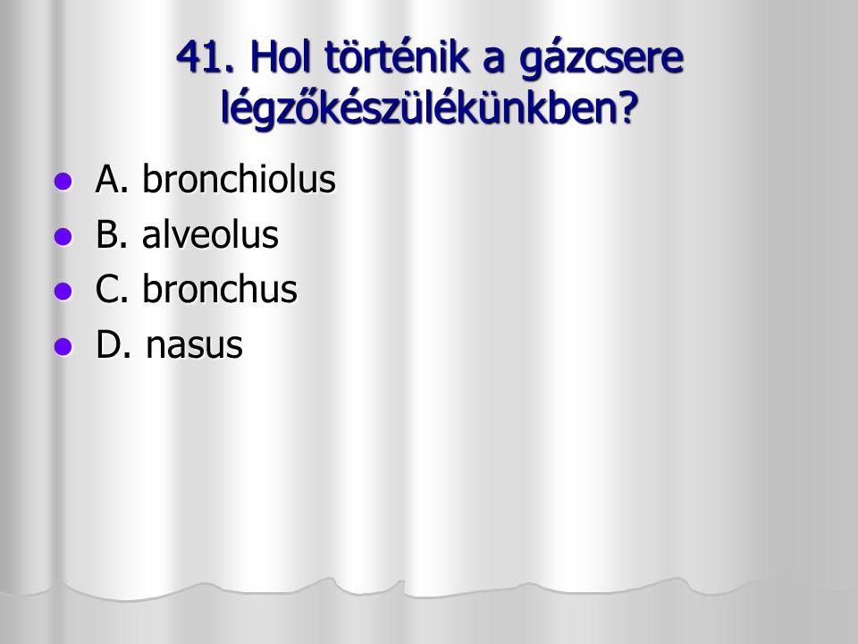 41. Hol történik a gázcsere légzőkészülékünkben? A. bronchiolus A. bronchiolus B. alveolus B. alveolus C. bronchus C. bronchus D. nasus D. nasus